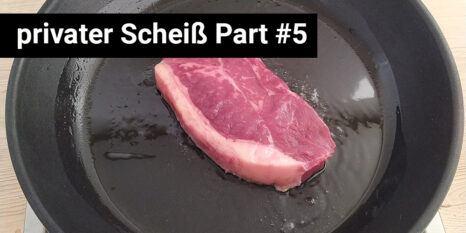 steak in einer Pfanne mit der Überschrift privater Scheiß Part 5